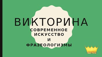 Современное искусство и фразеологизмы  - Викторина