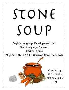 """Stone Soup"" an ELA/ELP Aligned Unit for 1st/2nd Grade ELD Integrated Classroom"