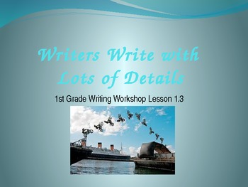 1st Grade Writers Workshop Lesson 1.3 Writers Write with Lots of Details
