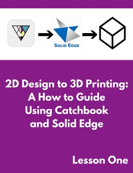 2D Design to 3D Printing: A How to Guide Using Catchbook and Solid Edge