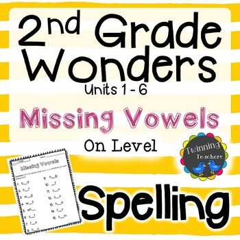 2nd Grade Wonders Spelling - Missing Vowels - On Level Lists - UNITS 1-6