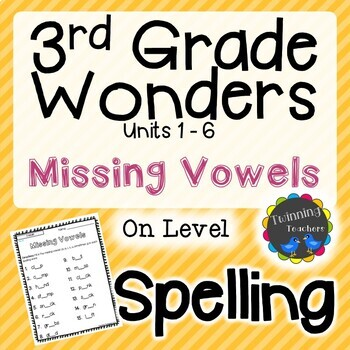 3rd Grade Wonders Spelling - Missing Vowels - On Level Lists - UNITS 1-6