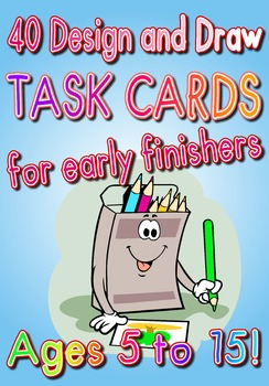 40 DESIGN AND DRAW Task Cards for Early Finishers - NO PREP - AGE 5 -15