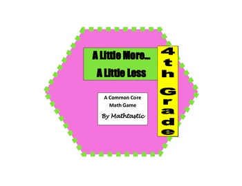 4th Grade Place Value A Little More...A Little Less Game for Common Core