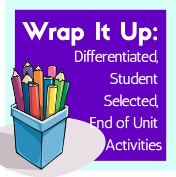 Wrap It Up: Differentiated, Student Selected, End of Unit