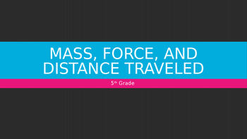 5th Grade Mass, Force, and Distance Traveled Power Point