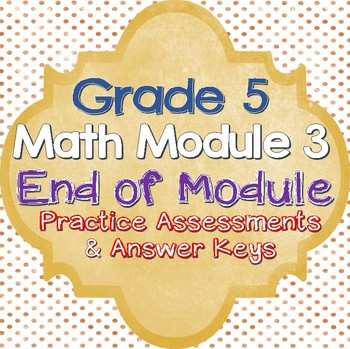 5th Grade Math Module 3 End of Unit Practice Assessments and Answer Keys!