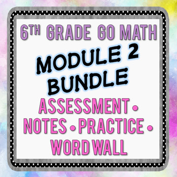 6th Grade Go Math Module 2 Bundle - Assessments, Notes, Practice, Word Wall