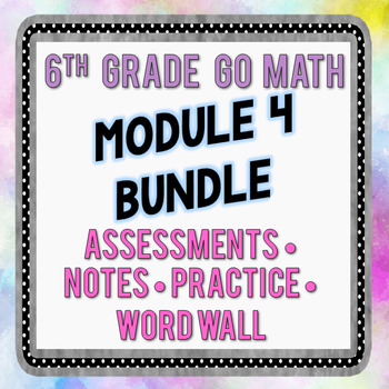 6th Grade Go Math Module 4 Bundle - Assessments, Notes, Practice, Word Wall