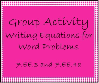 7.EE.3, 4a Group Activity-Writing Equations for Word Problems