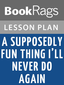 A Supposedly Fun Thing I'll Never Do Again: Essays and Arguments Lesson Plans
