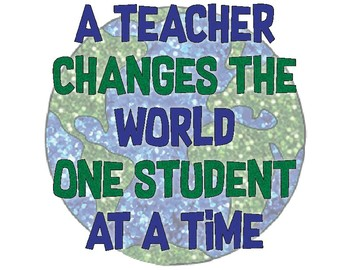 A TEACHER CHANGES THE WORLD ONE STUDENT AT A TIME