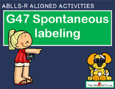 ABLLS-R ALIGNED ACTIVITIES G47 Spontaneous labeling