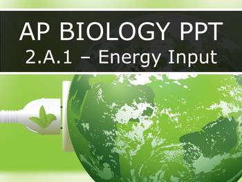 AP Biology (2015) - 2.A.1 - Energy Input PowerPoint