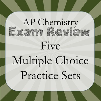 AP Chemistry Exam Review: Five Multiple Choice Practice Sets