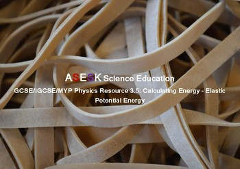 ASESK GCSE Physics Resource 3.5: Calculating Energy - Elastic Potential Energy