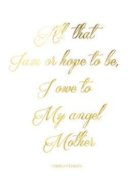 Abraham Lincoln Quote - All that I Am and All that I hope to be... Mother