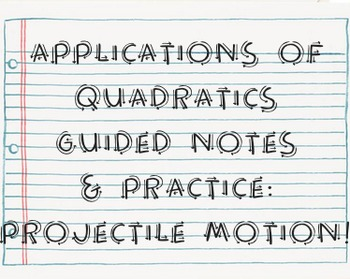 Applications of Quadratics Guided Notes & Practice: Projectile Motion!