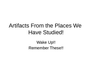 Artifacts From the Places We Have Studied --- Wake Up -- Remember These?