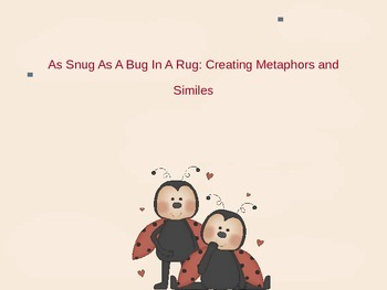 As Snug as a Bug in a Rug:Metaphors and Similes