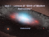 """Astronomy Unit I Lesson III PowerPoint """"Birth of Modern As"""