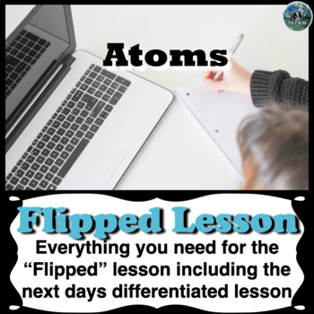 Atoms Flipped Lesson (Includes the next days differentiated lesson)