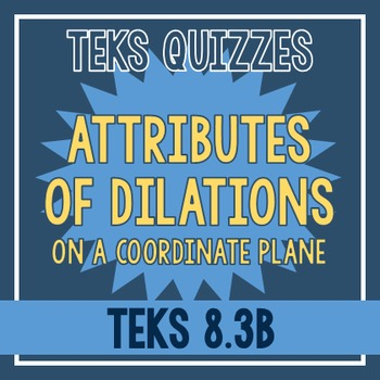 Attributes of Dilations Quiz (TEKS 8.3B)