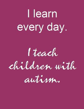 Autism Poster: I Learn Every Day.  I Teach Children with Autism.