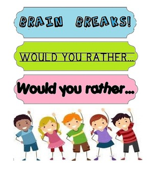 BRAIN BREAK- WOULD YOU RATHER?