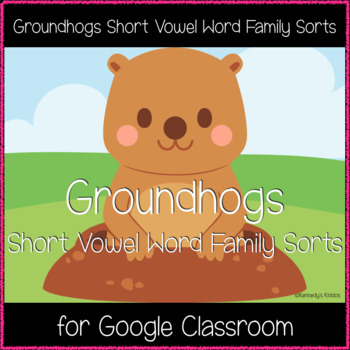 BUNDLE: Groundhogs Short Vowel Word Family Sort (Great for Google Classroom!)
