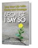 Because I Say So: Live Your Life With Clarity and Courage