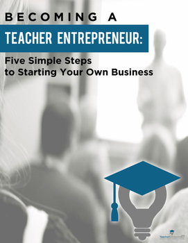 Becoming A Teacher Entrepreneur: Five Simple Steps To Starting Your Own Business