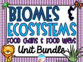 Biomes, Ecosystems, Food Chains, and Food Webs Unit Bundle