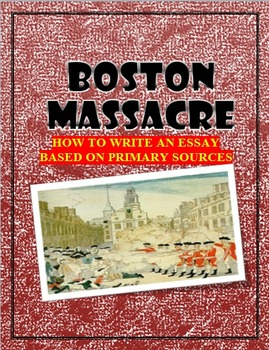 Boston Massacre:  Primary Sources and How to Write an Essay