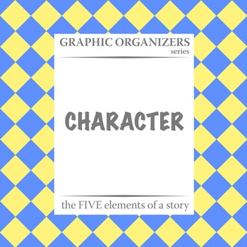 CHARACTER: The FIVE Elements of a Story Graphic Organizers