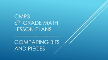 CMP3 - 6th Grade Comparing Bits and Pieces Reorganized Lesson Plans