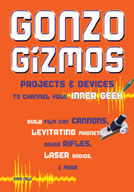 Gonzo Gizmos: Projects & Devices to Channel Your Inner Geek