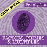 CSI: Pre-Algebra -- Unit 2 -- Factors, Primes & Multiples
