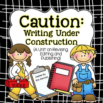 Caution: Writing Under Construction {A Revising, Editing, and Publishing Unit}