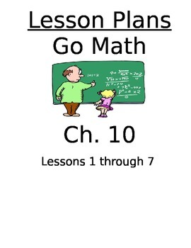 Chapter 10 Lessons 1-7 Bundled Go Math Lesson Plans