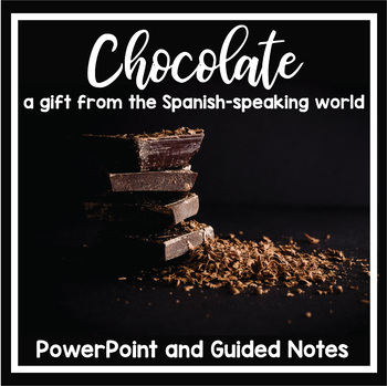 Chocolate: A Gift from the Spanish-Speaking World (PowerPoint with guided notes)