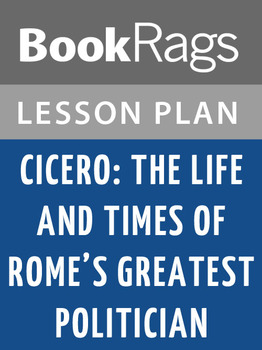 Cicero: The Life and Times of Rome's Greatest Politician L