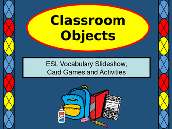 Classroom Objects - ESL Vocabulary Presentation, Card Games and Activities