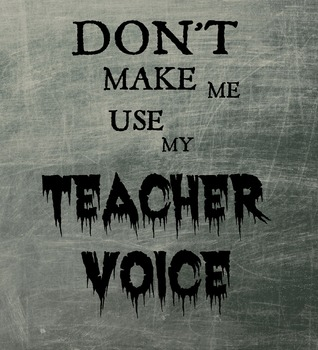 Classroom Sign- Don't Make Me Use My Teacher Voice