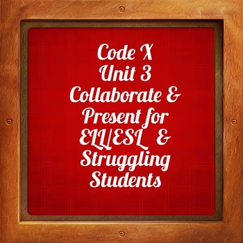 Collaborate and Present ; Unit 3 Code X for ELL / ESL and Struggling Students