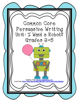 Common Core Persuasive Writing Unit: I Want a Robot!