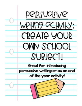 Create Your Own School Subject: Persuasive Writing or End