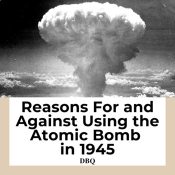 DBQ: Reasons For and Against Using the Atomic Bomb in 1945