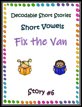 Decodable Short Stories - Short Vowels (Fix the Van)