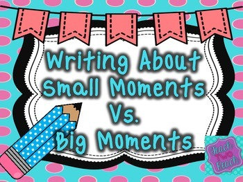 Descriptive Writing - Small Moments VS. Big Moments FREEBIE!
